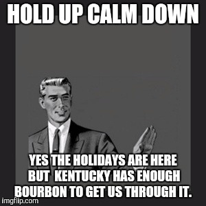 Kill Yourself Guy Meme | HOLD UP CALM DOWN YES THE HOLIDAYS ARE HERE BUT  KENTUCKY HAS ENOUGH BOURBON TO GET US THROUGH IT. | image tagged in memes,kill yourself guy | made w/ Imgflip meme maker