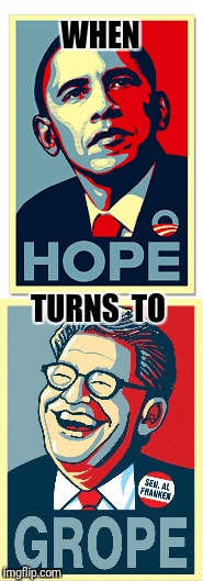 Ugh | WHEN TURNS  TO | image tagged in al franken,obama,hope,grope | made w/ Imgflip meme maker