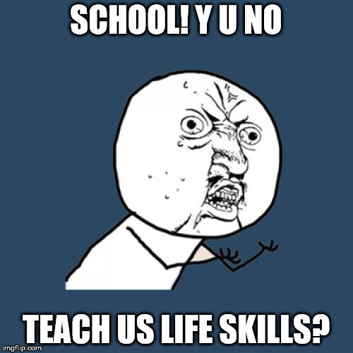 Y U No Meme | SCHOOL! Y U NO TEACH US LIFE SKILLS? | image tagged in memes,y u no | made w/ Imgflip meme maker