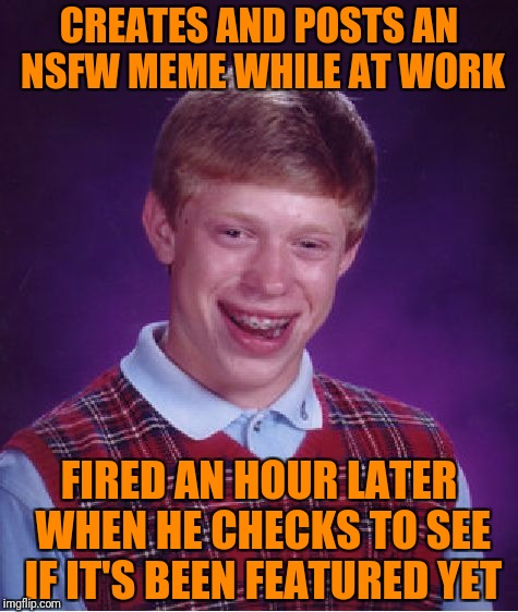 Bad Luck Brian Meme | CREATES AND POSTS AN NSFW MEME WHILE AT WORK FIRED AN HOUR LATER WHEN HE CHECKS TO SEE IF IT'S BEEN FEATURED YET | image tagged in memes,bad luck brian | made w/ Imgflip meme maker