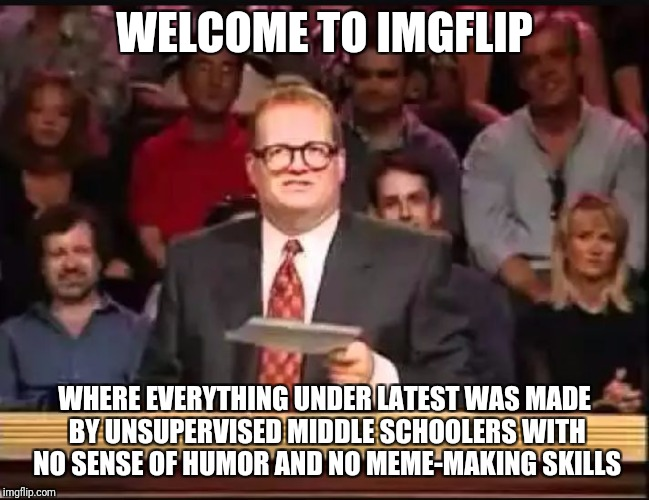 Drew Carey | WELCOME TO IMGFLIP WHERE EVERYTHING UNDER LATEST WAS MADE BY UNSUPERVISED MIDDLE SCHOOLERS WITH NO SENSE OF HUMOR AND NO MEME-MAKING SKILLS | image tagged in drew carey | made w/ Imgflip meme maker