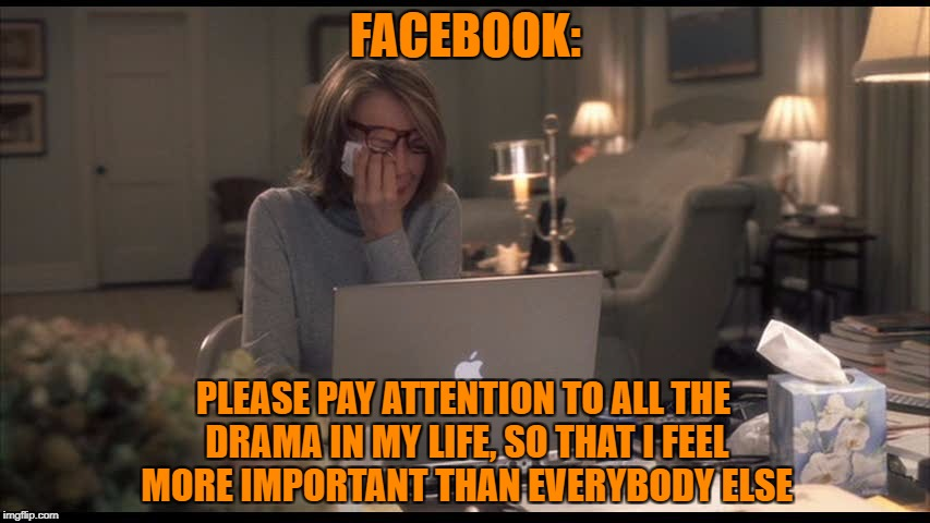 attention | FACEBOOK: PLEASE PAY ATTENTION TO ALL THE DRAMA IN MY LIFE, SO THAT I FEEL MORE IMPORTANT THAN EVERYBODY ELSE | image tagged in memes | made w/ Imgflip meme maker