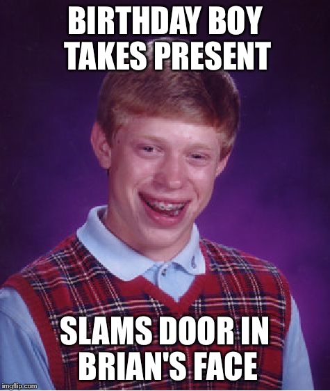 Bad Luck Brian Meme | BIRTHDAY BOY TAKES PRESENT SLAMS DOOR IN BRIAN'S FACE | image tagged in memes,bad luck brian | made w/ Imgflip meme maker