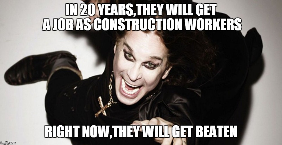IN 20 YEARS,THEY WILL GET A JOB AS CONSTRUCTION WORKERS RIGHT NOW,THEY WILL GET BEATEN | made w/ Imgflip meme maker