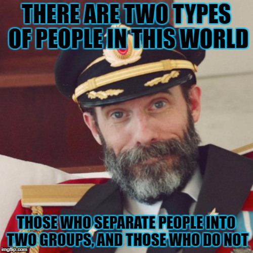 THERE ARE TWO TYPES OF PEOPLE IN THIS WORLD THOSE WHO SEPARATE PEOPLE INTO TWO GROUPS, AND THOSE WHO DO NOT | made w/ Imgflip meme maker