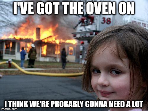 Disaster Girl Meme | I'VE GOT THE OVEN ON I THINK WE'RE PROBABLY GONNA NEED A LOT | image tagged in memes,disaster girl | made w/ Imgflip meme maker