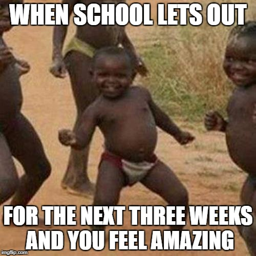 Third World Success Kid Meme | WHEN SCHOOL LETS OUT FOR THE NEXT THREE WEEKS AND YOU FEEL AMAZING | image tagged in memes,third world success kid | made w/ Imgflip meme maker