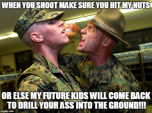 WHEN YOU SHOOT MAKE SURE YOU HIT MY NUTS OR ELSE MY FUTURE KIDS WILL COME BACK TO DRILL YOUR ASS INTO THE GROUND!!! | made w/ Imgflip meme maker