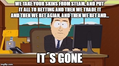 Aaaaand Its Gone | WE TAKE YOUR SKINS FROM STEAM, AND PUT IT ALL TO BETTING AND THEN WE TRADE IT AND THEN WE BET AGIAN, AND THEN WE BET AND... IT´S GONE | image tagged in memes,aaaaand its gone | made w/ Imgflip meme maker