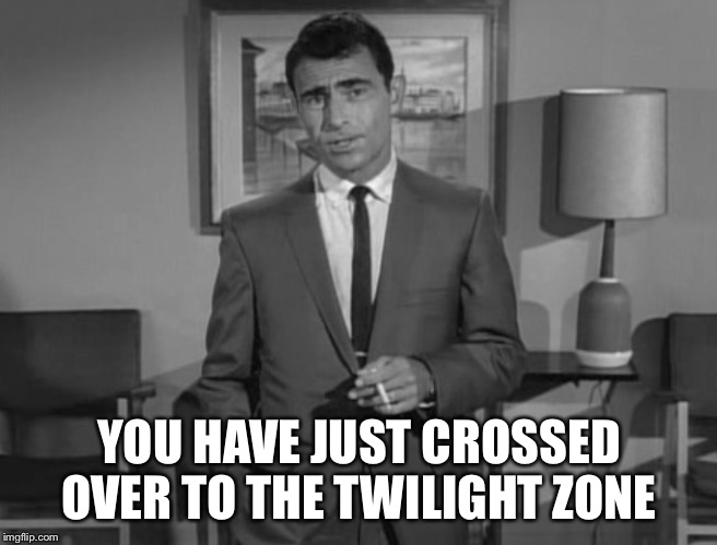 YOU HAVE JUST CROSSED OVER TO THE TWILIGHT ZONE | made w/ Imgflip meme maker