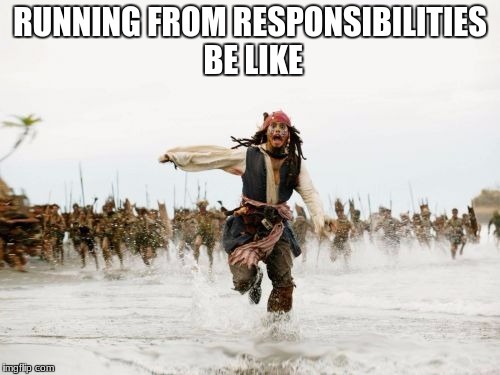 Jack Sparrow Being Chased Meme | RUNNING FROM RESPONSIBILITIES BE LIKE | image tagged in memes,jack sparrow being chased | made w/ Imgflip meme maker