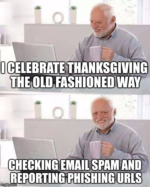 Hide the Pain Harold Meme | I CELEBRATE THANKSGIVING THE OLD FASHIONED WAY CHECKING EMAIL SPAM AND REPORTING PHISHING URLS | image tagged in memes,hide the pain harold | made w/ Imgflip meme maker