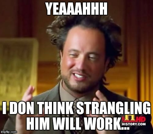 Ancient Aliens Meme | YEAAAHHH I DON THINK STRANGLING HIM WILL WORK... | image tagged in memes,ancient aliens | made w/ Imgflip meme maker