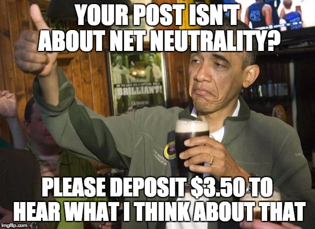 Obama beer | YOUR POST ISN'T ABOUT NET NEUTRALITY? PLEASE DEPOSIT $3.50 TO HEAR WHAT I THINK ABOUT THAT | image tagged in obama beer,AdviceAnimals | made w/ Imgflip meme maker