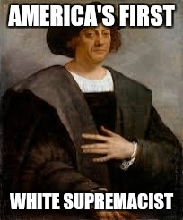 AMERICA'S FIRST WHITE SUPREMACIST | image tagged in columbus | made w/ Imgflip meme maker