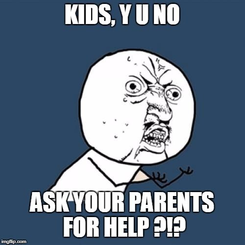 Y U No Meme | KIDS, Y U NO ASK YOUR PARENTS FOR HELP ?!? | image tagged in memes,y u no | made w/ Imgflip meme maker