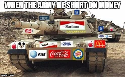 WHEN THE ARMY BE SHORT ON MONEY | image tagged in sponsorship tank | made w/ Imgflip meme maker