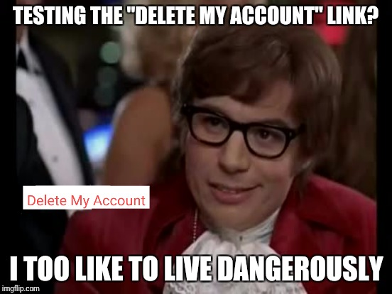 "TESTING THE ""DELETE MY ACCOUNT"" LINK? I TOO LIKE TO LIVE DANGEROUSLY 