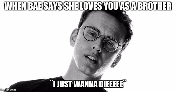 WHEN BAE SAYS SHE LOVES YOU AS A BROTHER ¨I JUST WANNA DIEEEEE¨ | image tagged in logic | made w/ Imgflip meme maker