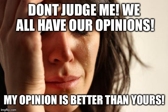 First World Problems Meme | DONT JUDGE ME! WE ALL HAVE OUR OPINIONS! MY OPINION IS BETTER THAN YOURS! | image tagged in memes,first world problems | made w/ Imgflip meme maker