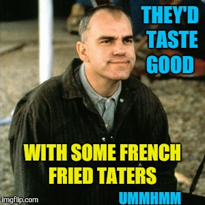 THEY'D TASTE GOOD WITH SOME FRENCH FRIED TATERS UMMHMM | made w/ Imgflip meme maker