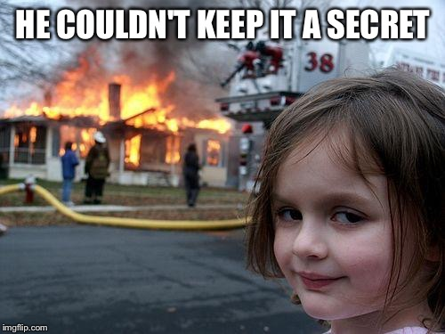 Disaster Girl Meme | HE COULDN'T KEEP IT A SECRET | image tagged in memes,disaster girl | made w/ Imgflip meme maker