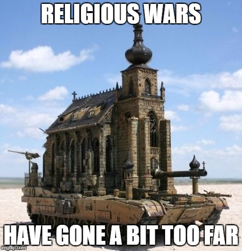 RELIGIOUS WARS HAVE GONE A BIT TOO FAR | image tagged in church tank | made w/ Imgflip meme maker