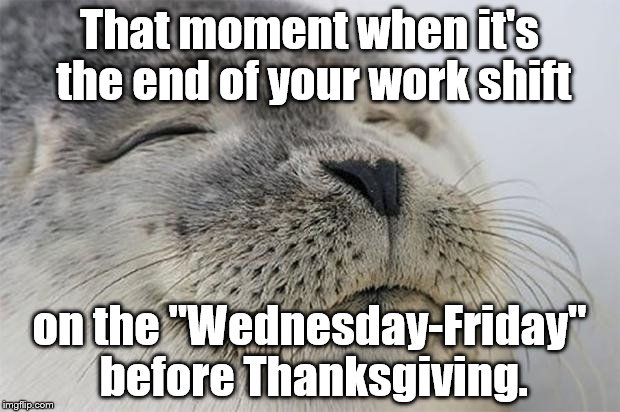 "T day eve | That moment when it's the end of your work shift on the ""Wednesday-Friday"" before Thanksgiving. 