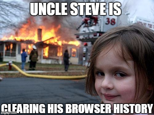 Disaster Girl Meme | UNCLE STEVE IS CLEARING HIS BROWSER HISTORY | image tagged in memes,disaster girl | made w/ Imgflip meme maker