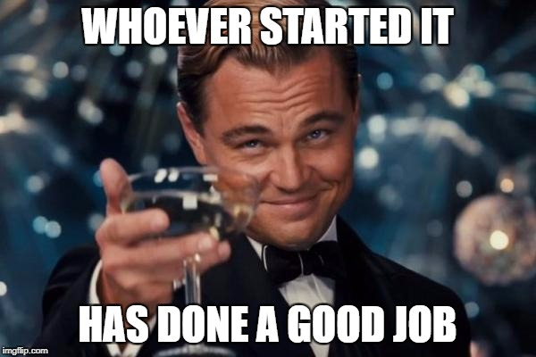 Leonardo Dicaprio Cheers Meme | WHOEVER STARTED IT HAS DONE A GOOD JOB | image tagged in memes,leonardo dicaprio cheers | made w/ Imgflip meme maker