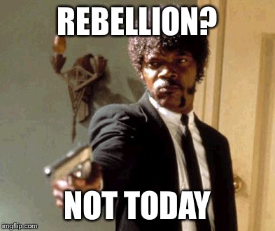 Say That Again I Dare You Meme | REBELLION? NOT TODAY | image tagged in memes,say that again i dare you | made w/ Imgflip meme maker