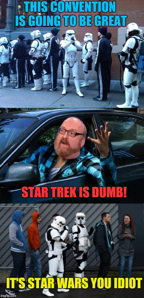 Nothing funnier than getting a nerd's obsession wrong.  | THIS CONVENTION IS GOING TO BE GREAT IT'S STAR WARS YOU IDIOT STAR TREK IS DUMB! | image tagged in memes,funny,star trek week,star wars,brian posehn,nerds | made w/ Imgflip meme maker