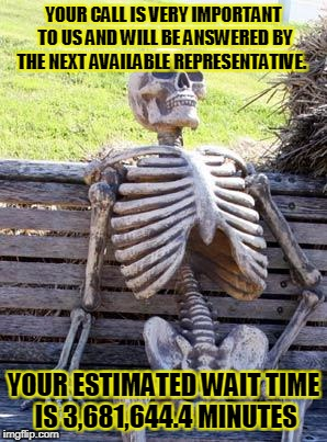 Waiting Skeleton Meme | YOUR CALL IS VERY IMPORTANT TO US AND WILL BE ANSWERED BY THE NEXT AVAILABLE REPRESENTATIVE. YOUR ESTIMATED WAIT TIME IS 3,681,644.4 MINUTES | image tagged in memes,waiting skeleton | made w/ Imgflip meme maker