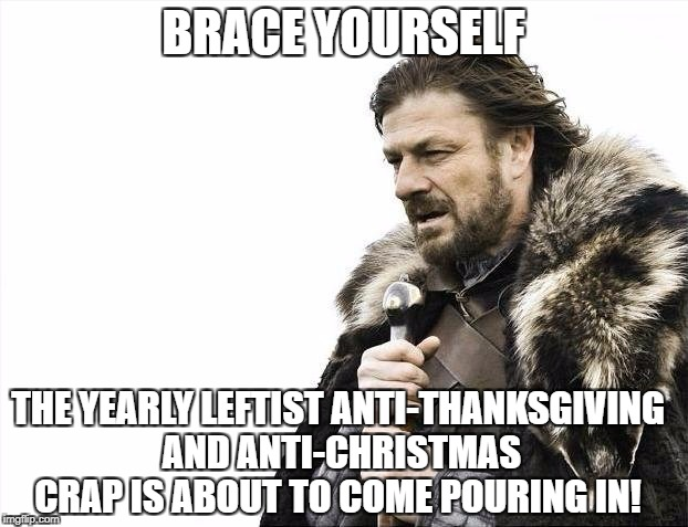 Brace Yourselves X is Coming Meme | BRACE YOURSELF THE YEARLY LEFTIST ANTI-THANKSGIVING AND ANTI-CHRISTMAS CRAP IS ABOUT TO COME POURING IN! | image tagged in memes,brace yourselves x is coming,war on christmas,liberal logic,thanksgiving,libtards | made w/ Imgflip meme maker