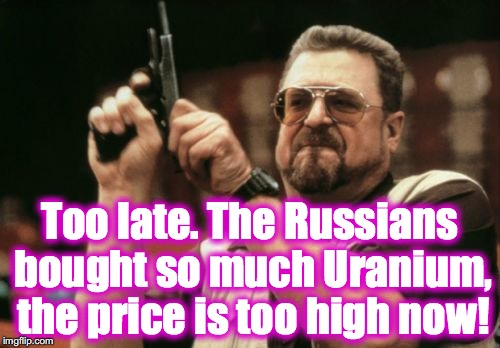 Am I The Only One Around Here Meme | Too late. The Russians bought so much Uranium, the price is too high now! | image tagged in memes,am i the only one around here | made w/ Imgflip meme maker