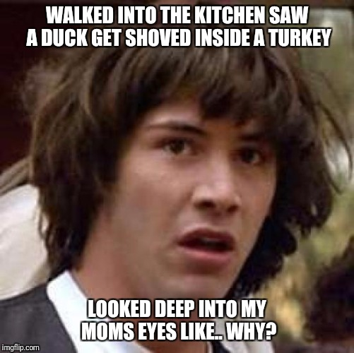 What the Turducken | WALKED INTO THE KITCHEN SAW A DUCK GET SHOVED INSIDE A TURKEY LOOKED DEEP INTO MY MOMS EYES LIKE.. WHY? | image tagged in memes,conspiracy keanu,thanksgiving | made w/ Imgflip meme maker