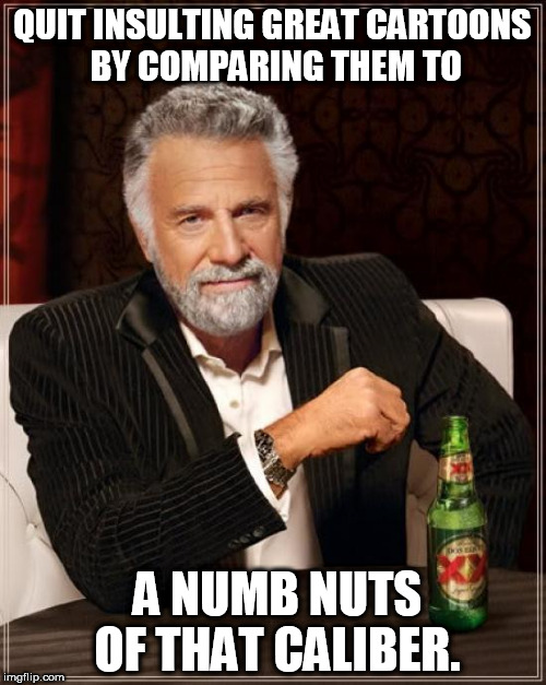 The Most Interesting Man In The World Meme | QUIT INSULTING GREAT CARTOONS BY COMPARING THEM TO A NUMB NUTS OF THAT CALIBER. | image tagged in memes,the most interesting man in the world | made w/ Imgflip meme maker