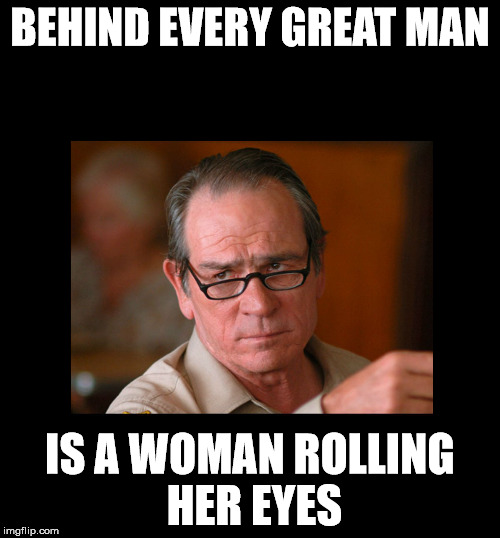 BEHIND EVERY GREAT MAN IS A WOMAN ROLLING HER EYES | image tagged in roll eyes | made w/ Imgflip meme maker