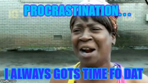 Aint Nobody Got Time For That Meme | PROCRASTINATION. . . I ALWAYS GOTS TIME FO DAT | image tagged in memes,aint nobody got time for that | made w/ Imgflip meme maker