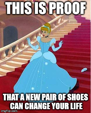 THIS IS PROOF THAT A NEW PAIR OF SHOES CAN CHANGE YOUR LIFE | image tagged in cinderella | made w/ Imgflip meme maker