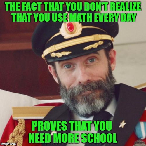 THE FACT THAT YOU DON'T REALIZE THAT YOU USE MATH EVERY DAY PROVES THAT YOU NEED MORE SCHOOL | made w/ Imgflip meme maker