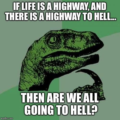 Philosoraptor Meme | IF LIFE IS A HIGHWAY, AND THERE IS A HIGHWAY TO HELL... THEN ARE WE ALL GOING TO HELL? | image tagged in memes,philosoraptor | made w/ Imgflip meme maker