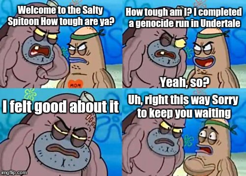 How Tough Are You Meme | Welcome to the Salty Spitoon How tough are ya? How tough am I? I completed a genocide run in Undertale I felt good about it Uh, right this w | image tagged in memes,how tough are you | made w/ Imgflip meme maker