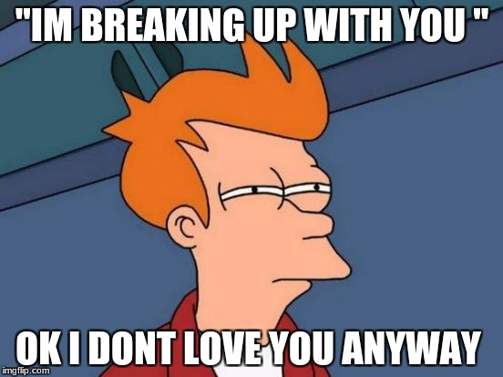 "Futurama Fry Meme | ""IM BREAKING UP WITH YOU "" OK I DONT LOVE YOU ANYWAY 