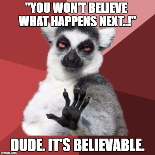 "Chill Out Lemur Meme | ""YOU WON'T BELIEVE WHAT HAPPENS NEXT..!"" DUDE. IT'S BELIEVABLE. 