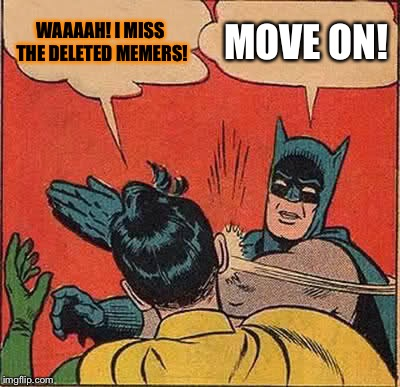 a.nonymous meme week a whogivesacrap,really? event | WAAAAH! I MISS THE DELETED MEMERS! MOVE ON! | image tagged in batman slapping robin,anonymous meme week,anonymous,deleted accounts | made w/ Imgflip meme maker