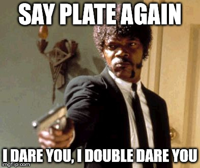 Say That Again I Dare You Meme | SAY PLATE AGAIN I DARE YOU, I DOUBLE DARE YOU | image tagged in memes,say that again i dare you | made w/ Imgflip meme maker