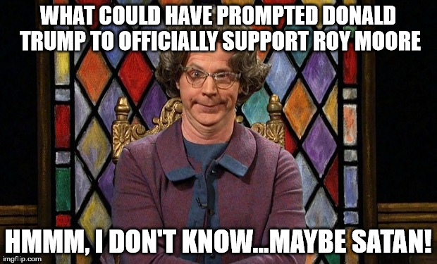 WHAT COULD HAVE PROMPTED DONALD TRUMP TO OFFICIALLY SUPPORT ROY MOORE HMMM, I DON'T KNOW...MAYBE SATAN! | image tagged in dana carvey church lady | made w/ Imgflip meme maker