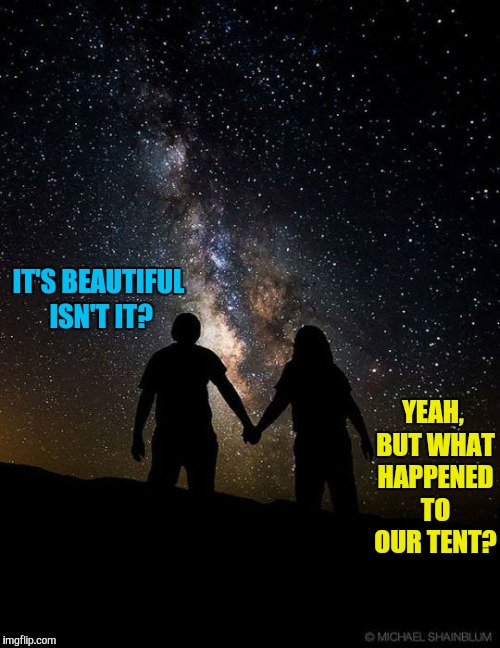 IT'S BEAUTIFUL ISN'T IT? YEAH, BUT WHAT HAPPENED TO OUR TENT? | image tagged in memes,funny,camping,stars | made w/ Imgflip meme maker