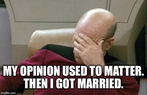 Captain Picard Facepalm Meme | MY OPINION USED TO MATTER. THEN I GOT MARRIED. | image tagged in memes,captain picard facepalm | made w/ Imgflip meme maker